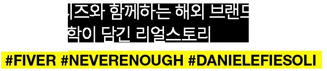 21SS 시리즈와 함께하는 해외 브랜드 그들의 철학이 담긴 리얼스토리 #FIVER #NEVERENOUGH #DANIELEFIESOLI