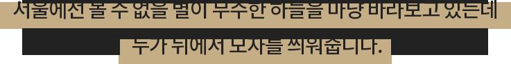 서울에선 볼 수 없을 별이 무수한 하늘을 마냥 바라보고 있는데 누가 뒤에서 모자를 씌워줍니다.