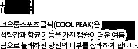 #쿨픽 | 코오롱스포츠 쿨픽(COOL PEAK)은 청량감과 항균 기능을 가진 캡슐이 더운 여름 땀으로 불쾌해진 당신의 피부를 상쾌하게 합니다.