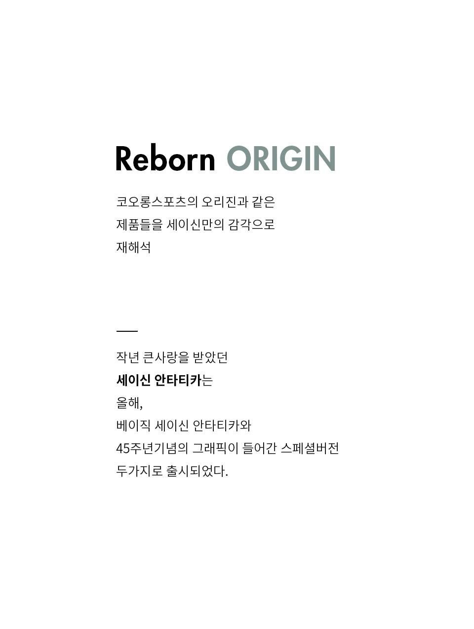 Reborn ORIGIN 코오롱스포츠의 오리진과 같은 제품들을 세이신만의 감각으로 재해석 작년 큰사랑을 받았던 세이신 안타티카는 올해, 베이직 세이신 안타티카와 45주년기념의 그래픽이 들어간 스페셜버전 두가지로 출시되었다.