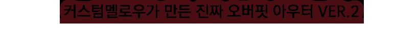 커스텀멜로우가 만든 진짜 오버핏 아우터 ver.2