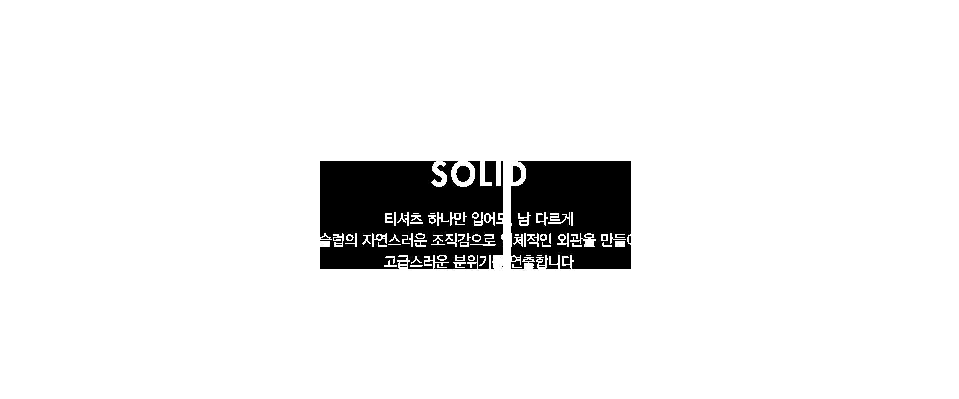 SOLID           티셔츠 하나만 입어도, 남 다르게           슬럽의 자연스러운 조직감으로 입체적인 외관을 만들어           고급스러운 분위기를 연출합니다.