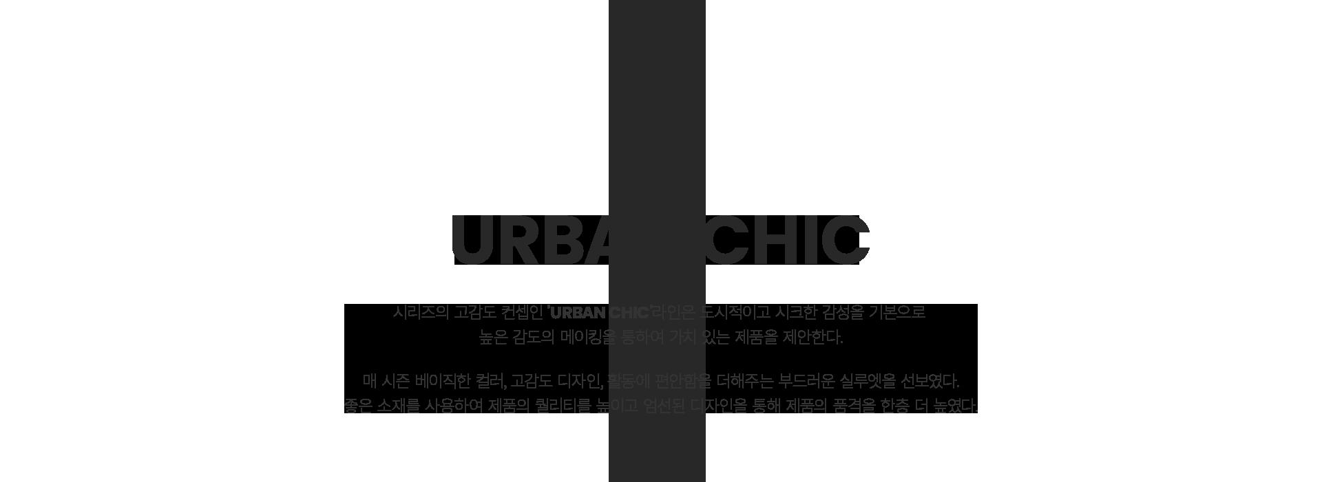 series; urban generation                                                 URBAN CHIC                                                 시리즈의 고감도 컨셉인 `URNBAN CHIC`라인은 도시적이고 시크한 감성을 기본으로 높은 감도의 메이킹을 통하여 가치 있는 제품을 제안한다.                                                 매 시즌 베이직한 컬러, 고감도 디자인, 활동에 편안함을 더해주는 부드러운 실루엣을 선보였다.                                                 좋은 소재를 사용하여 제품의 퀄리티를 높이고 엄선된 디자인을 통해 제품의 품격을 한층 더 높였다.