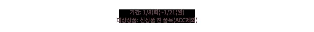 기간: 1/8(화)~1/21(월) 대상상품: 신상품 전 품목(ACC제외)