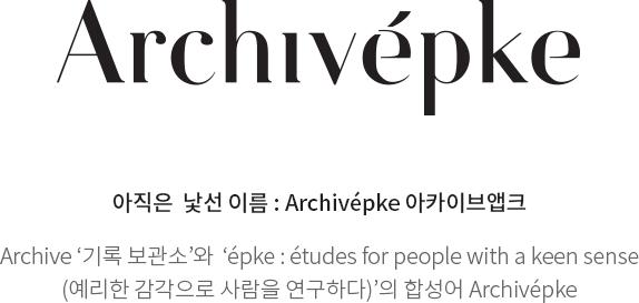 Archivépke            아직은 낯선 이름 : Archivépke 아카이브앱크            Archive '기록 보관소'와 'épke : études for people with a keen sense (예리한 감각으로 사람을 연구하다)'의 합성어 Archivépke